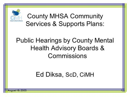 August 18, 20051 County MHSA Community Services & Supports Plans: Public Hearings by County Mental Health Advisory Boards & Commissions Ed Diksa, ScD,