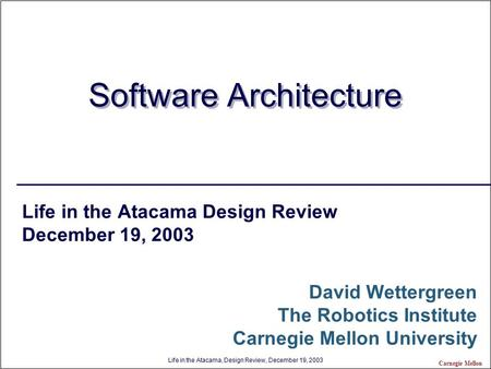 Life in the Atacama, Design Review, December 19, 2003 Carnegie Mellon Software Architecture Life in the Atacama Design Review December 19, 2003 David Wettergreen.