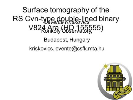 Surface tomography of the RS Cvn-type double-lined binary V824 Ara (HD 155555) Levente Kriskovics Konkoly Observatory, Budapest, Hungary