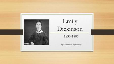 Emily Dickinson 1830-1886 By: Sakeenah Tyebbhoy. Biography Born on December 10, 1830, in Amherst, Massachusetts to one of the most prominent families.