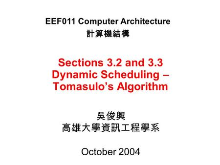 Sections 3.2 and 3.3 Dynamic Scheduling – Tomasulo's Algorithm 吳俊興 高雄大學資訊工程學系 October 2004 EEF011 Computer Architecture 計算機結構.