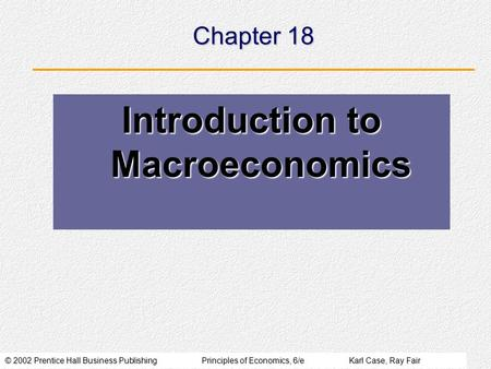 © 2002 Prentice Hall Business PublishingPrinciples of Economics, 6/eKarl Case, Ray Fair Chapter 18 Introduction to Macroeconomics.