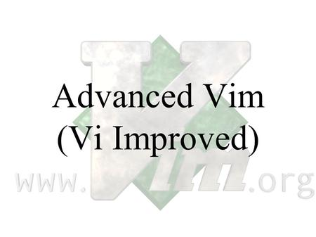 Advanced Vim (Vi Improved). Announcement Managements requests that all the Emacs chauvinist in the audience refrain from arguing with the Vim chauvinist.