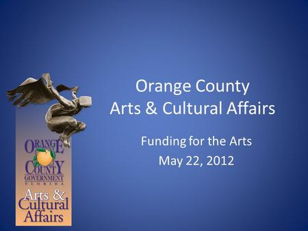 Orange County Arts & Cultural Affairs Funding for the Arts May 22, 2012.