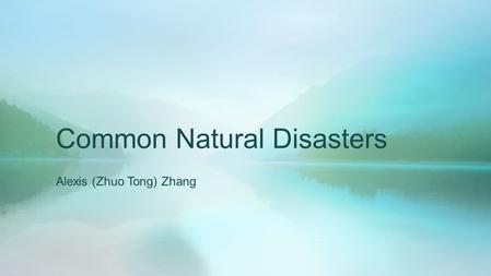 Common Natural Disasters Alexis (Zhuo Tong) Zhang.