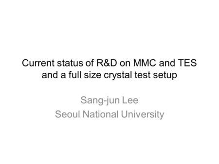 Current status of R&D on MMC and TES and a full size crystal test setup Sang-jun Lee Seoul National University.