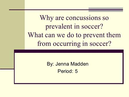 Why are concussions so prevalent in soccer? What can we do to prevent them from occurring in soccer? By: Jenna Madden Period: 5.