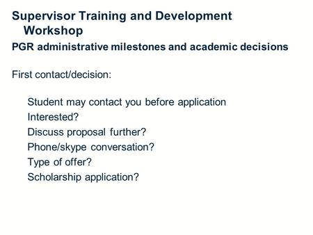 PGR administrative milestones and academic decisions First contact/decision: Student may contact you before application Interested? Discuss proposal further?
