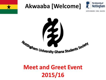 Akwaaba [Welcome] Meet and Greet Event 2015/16. Activity Line-up Welcome Address Brief history and historical sites in Ghana Pep talk with continuing.