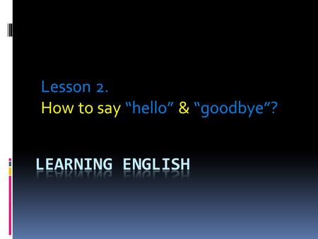 "Lesson 2. How to say ""hello"" & ""goodbye""?. When we first meet someone whether it is a person we know or someone we are meeting for the first time, we."