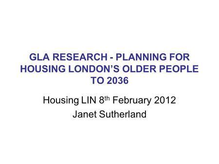 GLA RESEARCH - PLANNING FOR HOUSING LONDON'S OLDER PEOPLE TO 2036 Housing LIN 8 th February 2012 Janet Sutherland.
