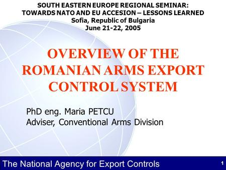 The National Agency for Export Controls 1 OVERVIEW OF THE ROMANIAN ARMS EXPORT CONTROL SYSTEM PhD eng. Maria PETCU Adviser, Conventional Arms Division.