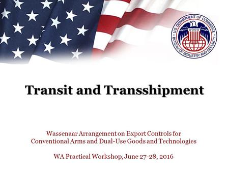 Transit and Transshipment Wassenaar Arrangement on Export Controls for Conventional Arms and Dual-Use Goods and Technologies WA Practical Workshop, June.
