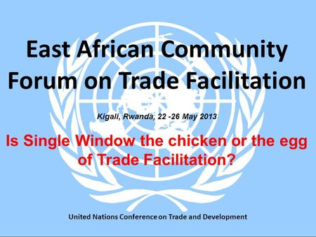 Kigali, Rwanda, 22 -26 May 2013 Is Single Window the chicken or the egg of Trade Facilitation? East African Community Forum on Trade Facilitation United.