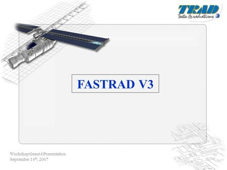 Workshop Geant4 Presentation September 14 th, 2007 FASTRAD V3.