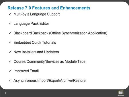 1 Release 7.0 Features and Enhancements Multi-byte Language Support Language Pack Editor Blackboard Backpack (Offline Synchronization Application) Embedded.