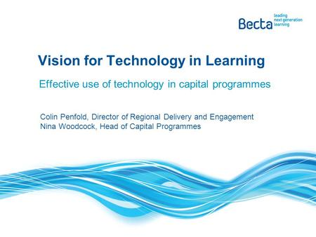 Effective use of technology in capital programmes Vision for Technology in Learning Colin Penfold, Director of Regional Delivery and Engagement Nina Woodcock,