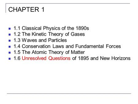 CHAPTER 1 1.1 Classical Physics of the 1890s 1.2 The Kinetic <strong>Theory</strong> of Gases 1.3 Waves and Particles 1.4 Conservation Laws and Fundamental Forces 1.5 The.