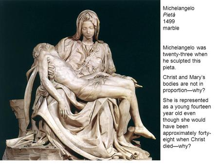 Michelangelo Pietà 1499 marble Michelangelo was twenty-three when he sculpted this pieta. Christ and Mary's bodies are not in proportion—why? She is represented.
