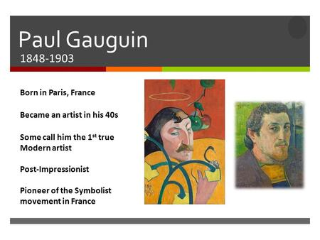  Paul Gauguin 1848-1903 Born in Paris, France Became an artist in his 40s Some call him the 1 st true Modern artist Post-Impressionist Pioneer of the.