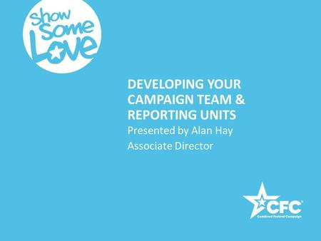 DEVELOPING YOUR CAMPAIGN TEAM & REPORTING UNITS Presented by Alan Hay Associate Director.