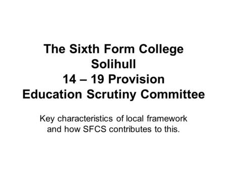 The Sixth Form College Solihull 14 – 19 Provision Education Scrutiny Committee Key characteristics of local framework and how SFCS contributes to this.
