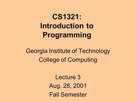CS1321: Introduction to Programming Georgia Institute of Technology College of Computing Lecture 3 Aug. 28, 2001 Fall Semester.