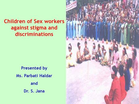 Children of Sex workers against stigma and discriminations Presented by Ms. Parbati Haldar and Dr. S. Jana.