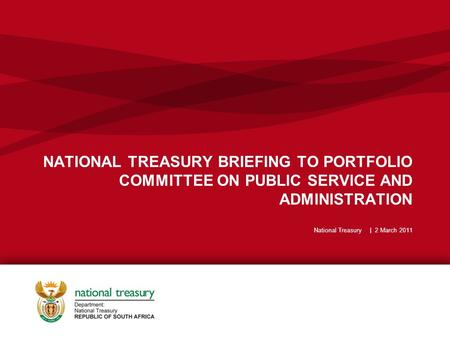 NATIONAL TREASURY BRIEFING TO PORTFOLIO COMMITTEE ON PUBLIC SERVICE AND ADMINISTRATION National Treasury | 2 March 2011.