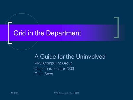 18/12/03PPD Christmas Lectures 2003 Grid in the Department A Guide for the Uninvolved PPD Computing Group Christmas Lecture 2003 Chris Brew.