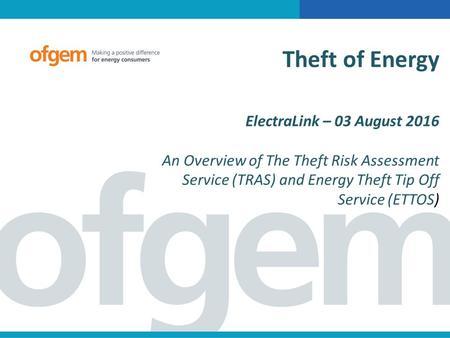 Theft of Energy ElectraLink – 03 August 2016 An Overview of The Theft Risk Assessment Service (TRAS) and Energy Theft Tip Off Service (ETTOS)
