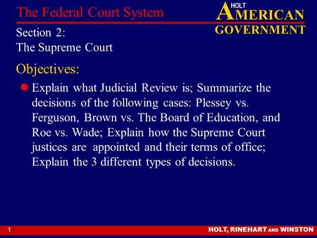 A MERICAN GOVERNMENT HOLT HOLT, RINEHART AND WINSTON The Federal Court System 1 Section 2: The Supreme Court Objectives: Explain what Judicial Review is;