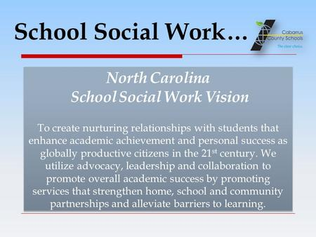 School Social Work… North Carolina School Social Work Vision To create nurturing relationships with students that enhance academic achievement and personal.