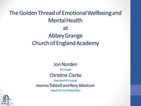 The Golden Thread of Emotional Wellbeing and Mental Health at Abbey Grange Church of England Academy Jon Norden Principal Christine Clarke Assistant Principal.