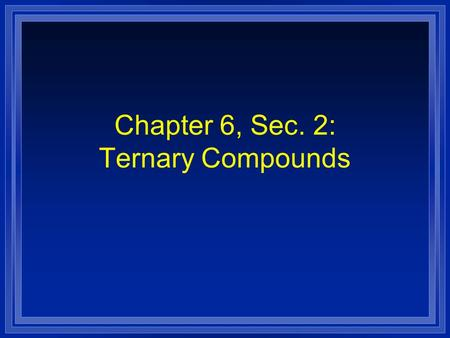Chapter 6, Sec. 2: Ternary Compounds. Ternary Ionic Compounds l Ternary compounds have atoms of 3 or more elements. l This usually means that either the.