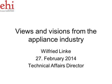 Views and visions from the appliance industry Wilfried Linke 27. February 2014 Technical Affairs Director.