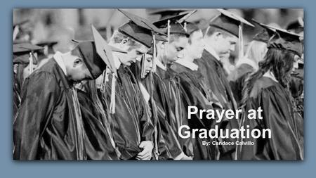 Prayer at Graduation By: Candace Calvillo. 1 st Amendment-Freedom of Religion, Press, and Expression Congress shall make no law respecting an establishment.