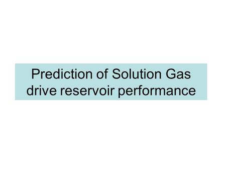 Prediction of Solution Gas drive reservoir performance.