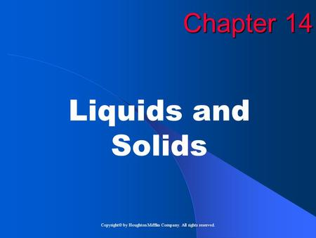Copyright© by Houghton Mifflin Company. All rights reserved. Chapter 14 Liquids and Solids.