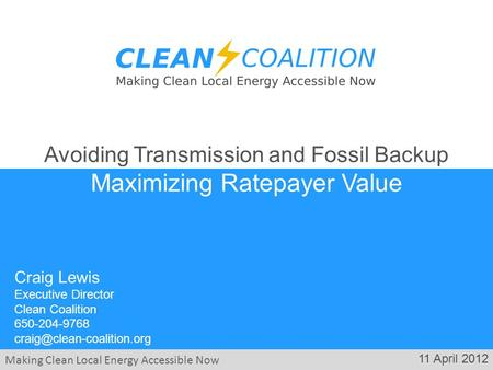 Making Clean Local Energy Accessible Now 11 April 2012 Craig Lewis Executive Director Clean Coalition 650-204-9768 Avoiding Transmission.