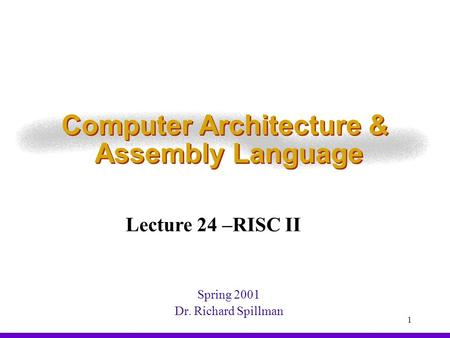 1 Computer Architecture & Assembly Language Spring 2001 Dr. Richard Spillman Lecture 24 –RISC II.