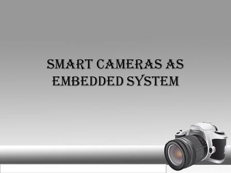 SMART CAMERAS AS EMBEDDED SYSTEM SMVEC. SMART CAMERA  See, think and act  Intelligent cameras  Embedding of image processing algorithms  Can be networked.