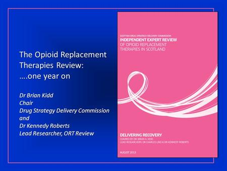 The Opioid Replacement Therapies Review: ….one year on Dr Brian Kidd Chair Drug Strategy Delivery Commission and Dr Kennedy Roberts Lead Researcher, ORT.