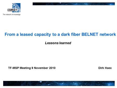 TF-MSP Meeting 9 November 2010 From a leased capacity to a dark fiber BELNET network Lessons learned Dirk Haex.