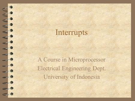 1 Interrupts A Course in Microprocessor Electrical Engineering Dept. University of Indonesia.