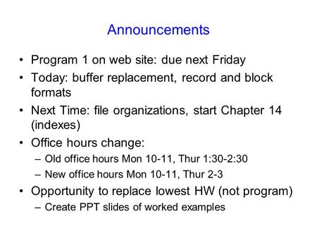 Announcements Program 1 on web site: due next Friday Today: buffer replacement, record and block formats Next Time: file organizations, start Chapter 14.