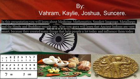 By: Vahram, Kaylie, Joshua, Suncere. In this presentation you will learn about Medicine, Mathematics, Sanskrit language, Metallurgy, and the Hindu and.