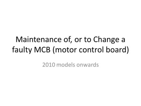 Maintenance of, or to Change a faulty MCB (motor control board) 2010 models onwards.