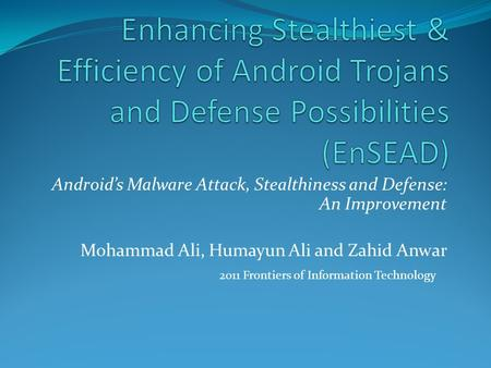 Android's Malware Attack, Stealthiness and Defense: An Improvement Mohammad Ali, Humayun Ali and Zahid Anwar 2011 Frontiers of Information Technology.