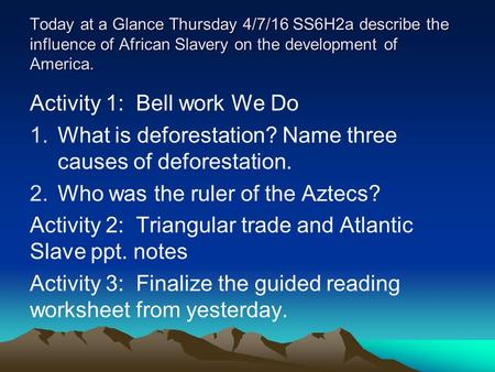 Today at a Glance Thursday 4/7/16 SS6H2a describe the influence of African Slavery on the development of America. Activity 1: Bell work We Do 1.What is.